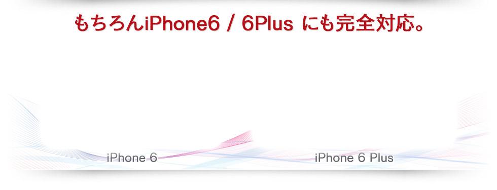 もちろんiPhone6 / 6Plus にも完全対応。