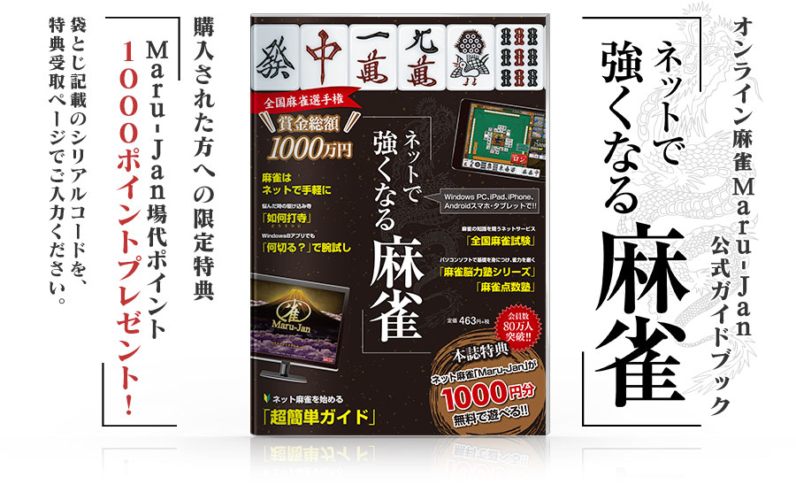 オンライン麻雀 Maru-Jan 公式ガイドブック「ネットで強くなる麻雀」購入された方への限定特典「Maru-Jan場代ポイント1000ポイントプレゼント!」袋とじ記載のシリアルコードを、特典受取ページでご入力ください。