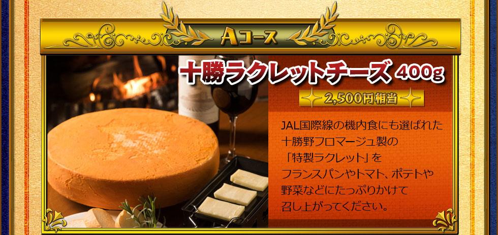 Aコース:十勝ラクレットチーズ400g(2,500円相当) JAL国際線の機内食にも選ばれた十勝野フロマージュ製の「特製ラクレット」を、フランスパンやトマト、ポテトや野菜などにたっぷりかけて召し上がってください。
