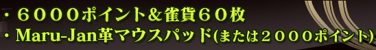 ・Maru-Jan場代ポイント6000ポイント&雀貨60枚 ・Maru-Jan革マウスパッド(または2000ポイント)