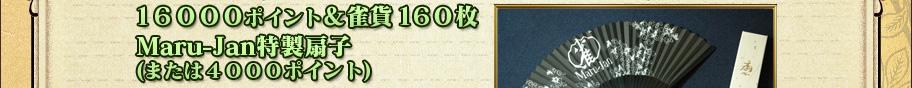 16000ポイント&雀貨160枚 Maru-Jan特製扇子 (または4000ポイント)