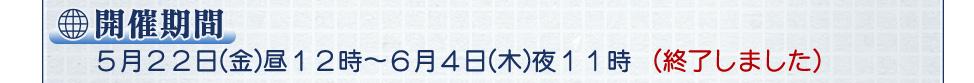 開催期間 5月22日(金)昼12時〜6月4日(木)夜11時(終了しました)