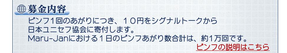 募金内容 ピンフ1回のあがりにつき、10円をシグナルトークから日本ユニセフ協会に寄付します。Maru-Janにおける1日のピンフあがり数合計は、約1万回です。