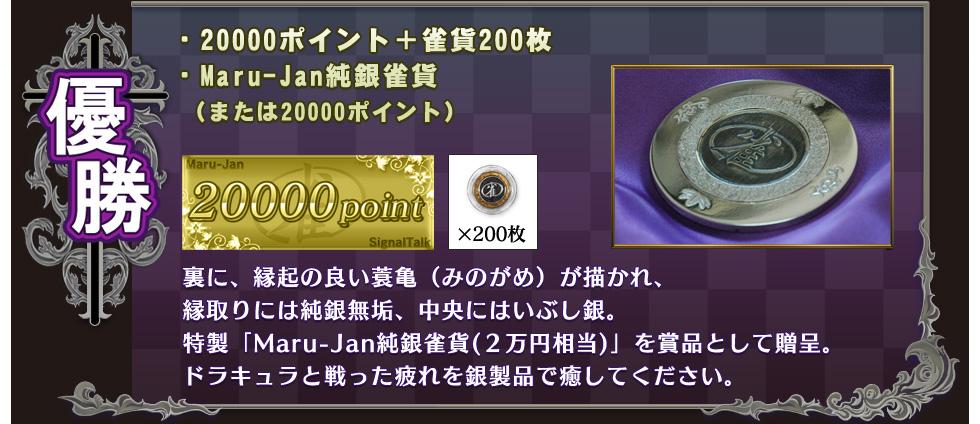 優勝  ・20000ポイント+雀貨200枚 ・Maru-Jan純銀雀貨 (または20000ポイント)  裏に、縁起の良い蓑亀(みのがめ)が描かれ、 縁取りには純銀無垢、中央にはいぶし銀。 特製「Maru-Jan純銀雀貨(2万円相当)」を賞品として贈呈。 ドラキュラと戦った疲れを銀製品で癒してください。