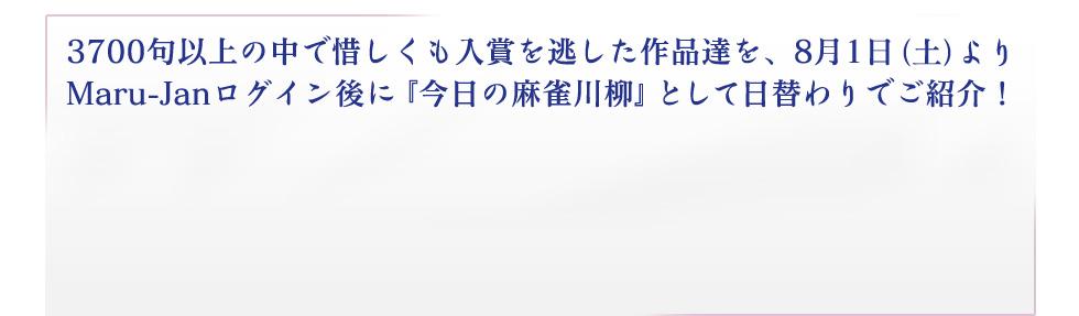 3700句以上の中で惜しくも入賞を逃した作品達を、8月1日(土)より Maru-Janログイン後に『今日の麻雀川柳』として日替わりでご紹介!