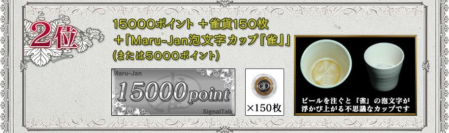 2位 15000ポイント+雀貨150枚 +「Maru-Jan泡文字カップ『雀』」 (または5000ポイント) ビールを注ぐと「雀」の文字が浮かび上がる不思議なカップです