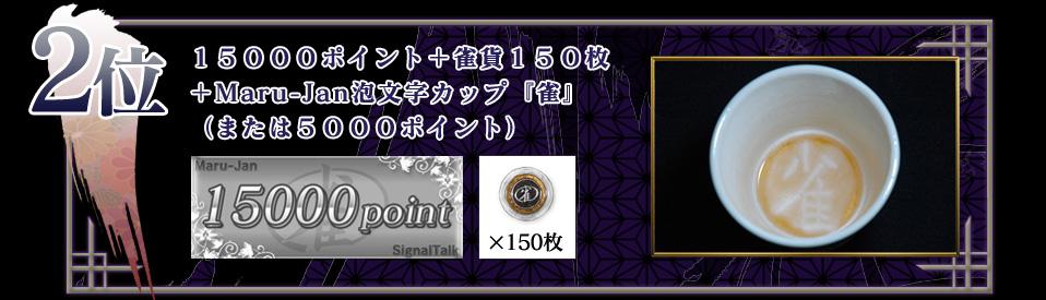 2位 15000ポイント+雀貨150枚 +Maru-Jan泡文字カップ『雀』 (または5000ポイント)