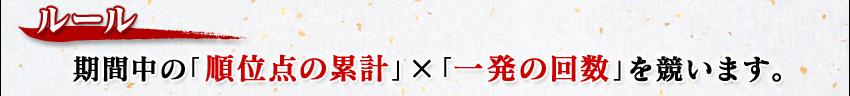ルール 期間中の「順位点の累計」×「一発の回数」を競います。