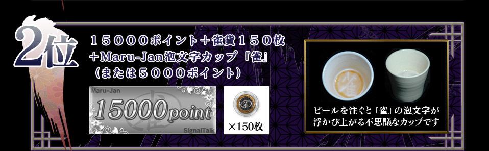 2位  15000ポイント+雀貨150枚 +Maru-Jan泡文字カップ『雀』 (または5000ポイント) ビールを注ぐと「雀」の泡文字が 浮かび上がる不思議なカップです