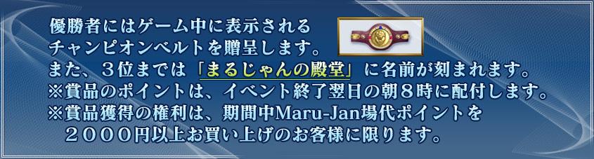 優勝者にはゲーム中に表示される チャンピオンベルトを贈呈します。 また、3位までは「まるじゃんの殿堂」に名前が刻まれます。 ※賞品のポイントは、イベント終了翌日の朝8時に配付します。 ※賞品獲得の権利は、期間中Maru-Jan場代ポイントを   2000円以上お買い上げのお客様に限ります。