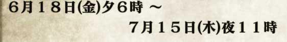 6月18日(金)夕6時 〜 7月15日(木)夜11時