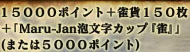 15000ポイント+雀貨150枚 +「Maru-Jan泡文字カップ『雀』」 (または5000ポイント)
