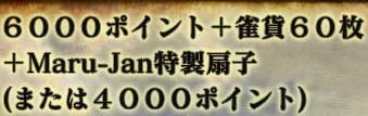 6000ポイント+雀貨60枚 +Maru-Jan特製扇子 (または4000ポイント)
