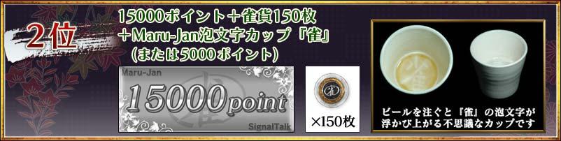 2位 15000ポイント+雀貨150枚 +Maru-Jan泡文字カップ『雀』 (または5000ポイント) ビールを注ぐと『雀』の泡文字が浮かび上がる不思議なカップです