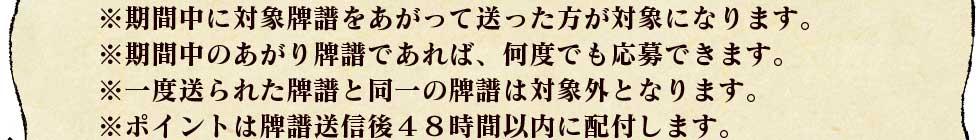 ※期間中に対象牌譜をあがって送った方が対象になります。 ※期間中のあがり牌譜であれば、何度でも応募できます。 ※一度送られた牌譜と同一の牌譜は対象外となります。 ※ポイントは牌譜送信後48時間以内に配付します。