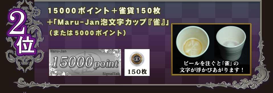 2位 15000ポイント+雀貨150枚 +「Maru-Jan泡文字カップ『雀』」 (または5000ポイント) ビールを注ぐと「雀」の 文字が浮かびあがります!