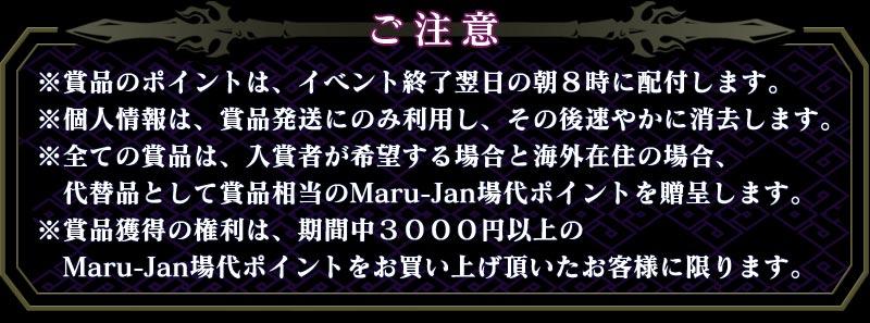 ご注意 ※賞品のポイントは、イベント終了翌日の朝8時に配付します。 ※個人情報は、賞品発送にのみ利用し、その後速やかに消去します。 ※全ての賞品は、入賞者が希望する場合と海外在住の場合、   代替品として賞品相当のMaru-Jan場代ポイントを贈呈します。 ※賞品獲得の権利は、期間中3000円以上の   Maru-Jan場代ポイントをお買い上げ頂いたお客様に限ります。