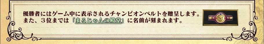 優勝者にはゲーム中に表示されるチャンピオンベルトを贈呈します。 また、3位までは「まるじゃんの殿堂」に名前が刻まれます。