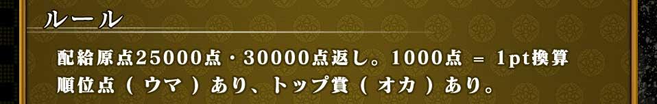 ルール 配給原点25000点・30000点返し。1000点=1pt換算 順位点(ウマ)あり、トップ賞(オカ)あり。