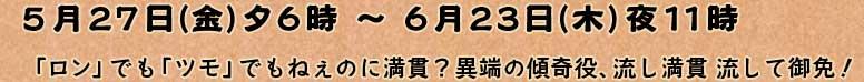 5月27日(金)夕6時 〜 6月23日(木)夜11時 「ロン」でも「ツモ」でもねぇのに満貫?異端の傾奇役、流し満貫 流して御免!