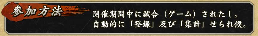 ■参加方法 開催期間中に試合(ゲーム)されたし。 自動的に「登録」及び「集計」せられ候。