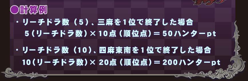 ●計算例 ・リーチドラ数(5)、三麻を1位で終了した場合  5(リーチドラ数)×10点(順位点)=50ハンターpt ・リーチドラ数(10)、四麻東南を1位で終了した場合  10(リーチドラ数)×20点(順位点)=200ハンターpt