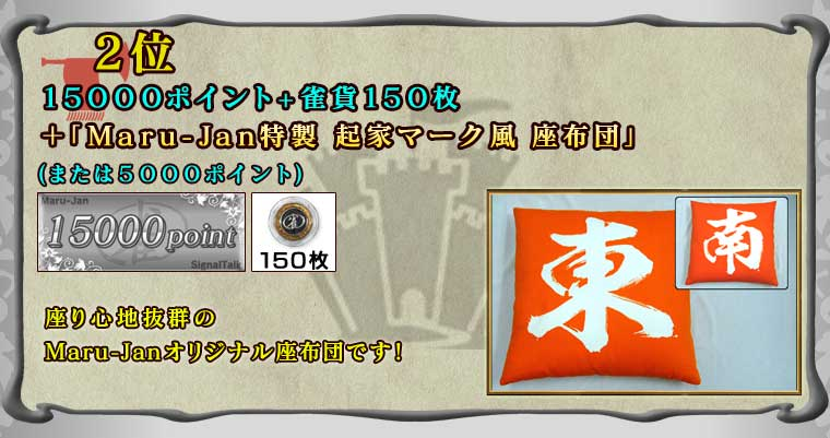 2位 15000ポイント+雀貨150枚 +「Maru-Jan特製 起家マーク風 座布団」 (または5000ポイント)  座り心地抜群の Maru-Janオリジナル座布団です!
