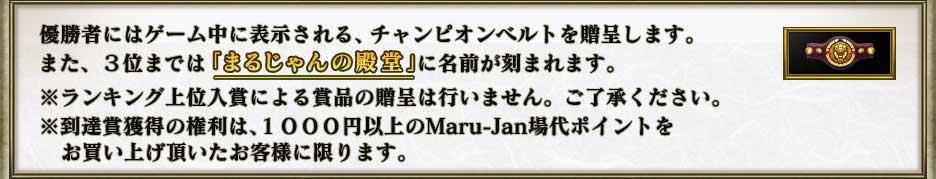 優勝者にはゲーム中に表示される、チャンピオンベルトを贈呈します。 また、3位までは「まるじゃんの殿堂」に名前が刻まれます。  ※ランキング上位入賞による賞品の贈呈は行いません。ご了承ください。 ※到達賞獲得の権利は、1000円以上のMaru-Jan場代ポイントを  お買い上げ頂いたお客様に限ります。