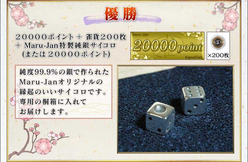 優勝 20000ポイント+雀貨200枚 +Maru-Jan特製純銀サイコロ (または20000ポイント)  純度99.9%の銀で作られた Maru-Janオリジナルの 縁起のいいサイコロです。 専用の桐箱に入れて お届けします。