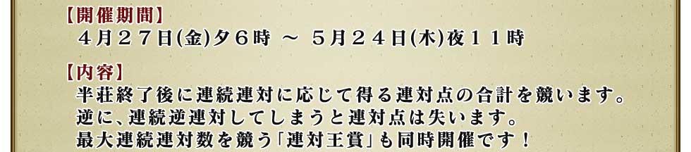 【開催期間】4月27日(金)夕6時 〜 5月24日(木)夜11時 【内容】半荘終了後に連続連対に応じて得る連対点の合計を競います。 逆に、連続逆連対してしまうと連対点は失います。 最大連続連対数を競う「連対王賞」も同時開催です!