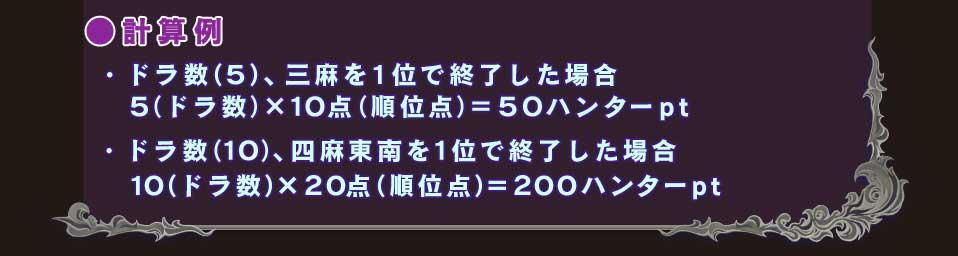 ●計算例 ・ドラ数(5)、三麻を1位で終了した場合  5(ドラ数)×10点(順位点)=50ハンターpt ・ドラ数(10)、四麻東南を1位で終了した場合  10(ドラ数)×20点(順位点)=200ハンターpt
