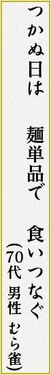 つかぬ日は 麺単品で 食いつなぐ (むら雀 男性 70代)