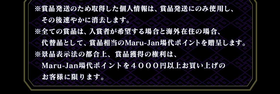 ※賞品発送のため取得した個人情報は、賞品発送にのみ使用し、   その後速やかに消去します。  ※全ての賞品は、入賞者が希望する場合と海外在住の場合、   代替品として、賞品相当のMaru-Jan場代ポイントを贈呈します。  ※景品表示法の都合上、賞品獲得の権利は、Maru-Jan場代ポイントを4000円以上お買い上げのお客様に限ります。