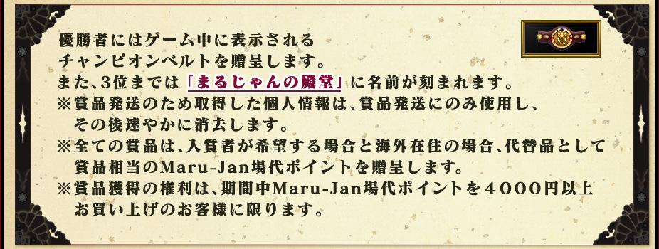 優勝者にはゲーム中に表示される チャンピオンベルトを贈呈します。 また、3位までは「まるじゃんの殿堂」に名前が刻まれます。 ※賞品発送のため取得した個人情報は、賞品発送にのみ使用し、   その後速やかに消去します。 ※全ての賞品は、入賞者が希望する場合と海外在住の場合、代替品として   賞品相当のMaru-Jan場代ポイントを贈呈します。 ※賞品獲得の権利は、期間中Maru-Jan場代ポイントを4000円以上   お買い上げのお客様に限ります。