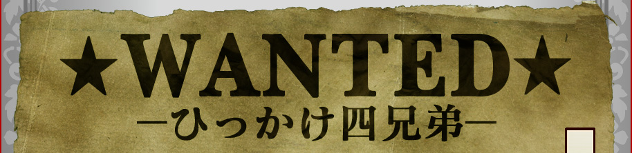 ★WANTED★ −ひっかけ四兄弟−