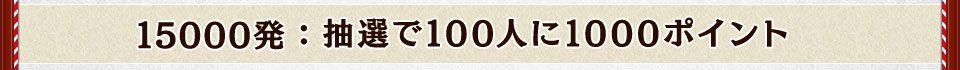 15000発:抽選で100人に1000ポイント