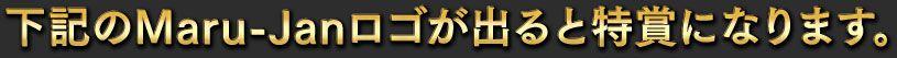 下記のMaru-Janロゴが出ると特賞になります。