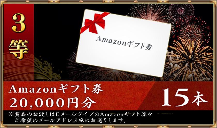 3等 Amazonギフト券20,000円分15本※賞品のお渡しはEメールタイプのAmazonギフト券をご希望のメールアドレス宛にお送りします。