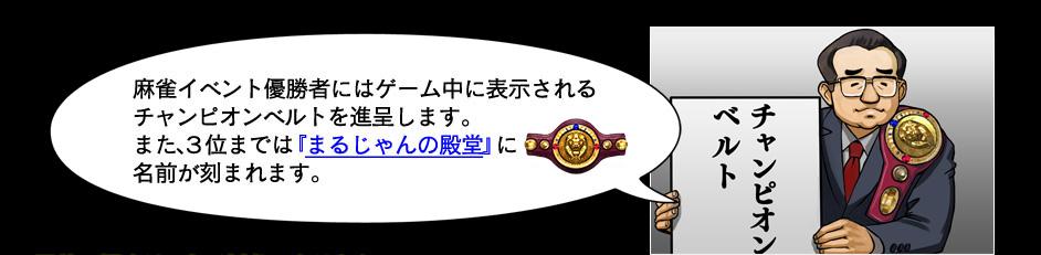 麻雀イベント優勝者にはゲーム中に表示されるチャンピオンベルトを進呈します。また3位までは「まるじゃんの殿堂」に名前が刻まれます。