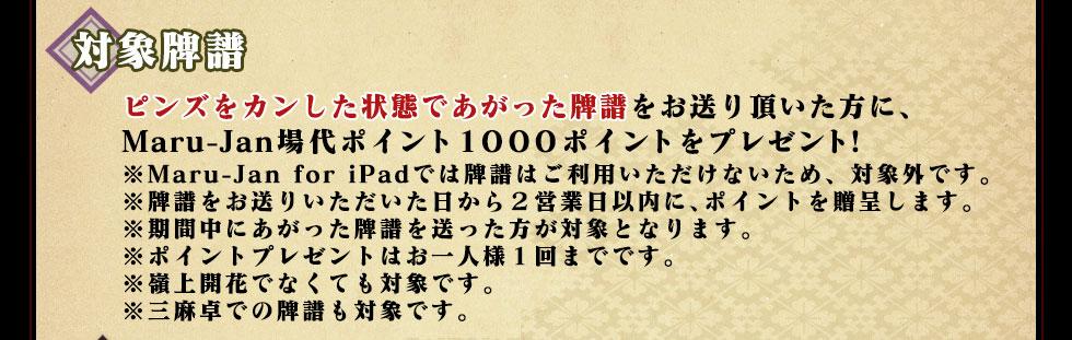 ピンズをカンした状態であがった牌譜をお送り頂いた方に、 Maru-Jan場代ポイント1000ポイントをプレゼント! ※Maru-Jan for iPadでは牌譜はご利用いただけないため、対象外です。 ※牌譜をお送りいただいた日から2営業日以内に、ポイントを贈呈します。 ※期間中にあがった牌譜を送った方が対象となります。 ※ポイントプレゼントはお一人様1回までです。 ※嶺上開花でなくても対象です。 ※三麻卓での牌譜も対象です。