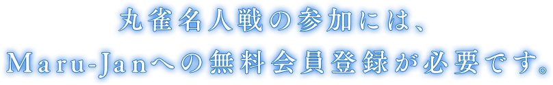 丸雀名人戦の参加には、 Maru-Janへの無料会員登録が必要です。