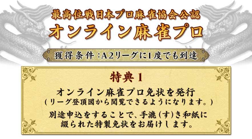 最高位戦日本プロ麻雀協会公認 オンライン麻雀プロ  獲得条件:A2リーグに1度でも到達  特典1 オンライン麻雀プロ免状を発行 (リーグ登頂図から閲覧できるようになります。)  別途申込をすることで、手漉(す)き和紙に 綴られた特製免状をお届けします。