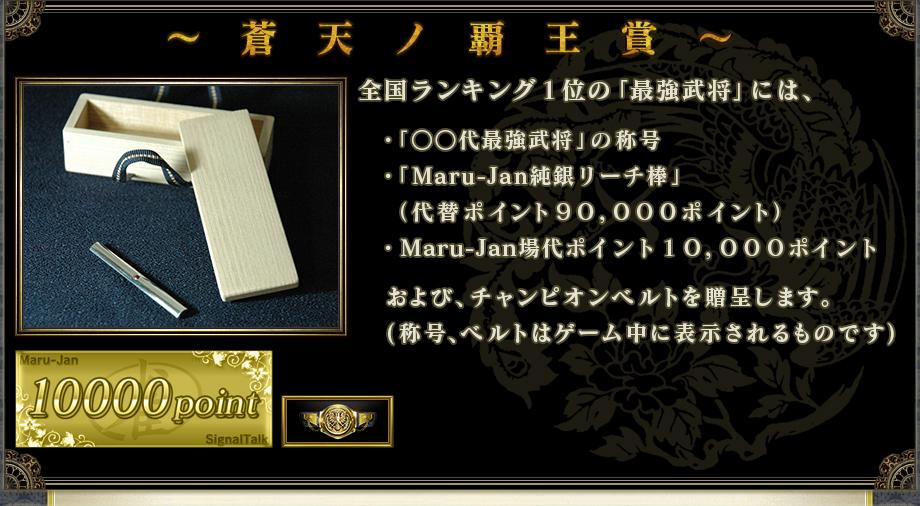 ~ 蒼 天 ノ 覇 王 賞 ~  全国ランキング1位の「最強武将」には、   ・「○○代最強武将」の称号  ・「Maru-Jan純銀リーチ棒」(時価9万円相当)  ・Maru-Jan場代ポイント10,000ポイント   および、チャンピオンベルトを贈呈します。  (称号、ベルトはゲーム中に表示されるものです)