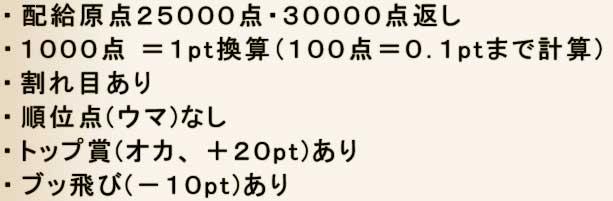 ・配給原点25000点・30000点返し ・1000点 = 1pt換算(100点=0.1pt.まで計算) ・割れ目あり ・順位点(ウマ)なし ・トップ賞(オカ、+20pt)あり ・ブッ飛び(-10pt)あり