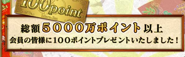 ※総額5000万ポイント以上 ※会員の皆様に100ポイントプレゼントいたしました!