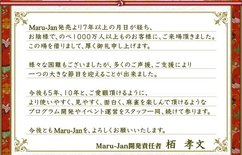 Maru-Jan発売より7年以上の月日が経ち、 お陰様で、のべ1000万人以上ものお客様に、ご来場頂きました。 この場を借りまして、厚く御礼申し上げます。  様々な困難もございましたが、多くのご声援、ご支援により 一つの大きな節目を迎えることが出来ました。  今後も5年、10年と、ご愛顧頂けるように、 より使いやすく、見やすく、面白く、麻雀を楽しんで頂けるような プログラム開発やイベント運営をスタッフ一同、続けて参ります。  今後ともMaru-Janを、よろしくお願いいたします。  Maru-Jan開発責任者 栢 孝文